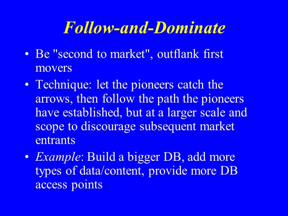 Follow-and-Dominate Be second to market , outflank first movers Technique: let the pioneers catch the arrows, then follow the path the pioneers have established, but at a larger scale and scope to discourage subsequent market entrants Example: Build a bigger DB, add more types of data/content, provide more DB access points