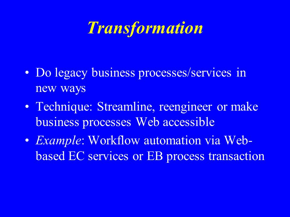 Transformation Do legacy business processes/services in new ways Technique: Streamline, reengineer or make business processes Web accessible Example: Workflow automation via Web- based EC services or EB process transaction