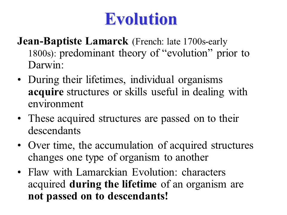 """Evolution Jean-Baptiste Lamarck (French: late 1700s-early 1800s): predominant theory of """"evolution"""" prior to Darwin: During their lifetimes, individua"""