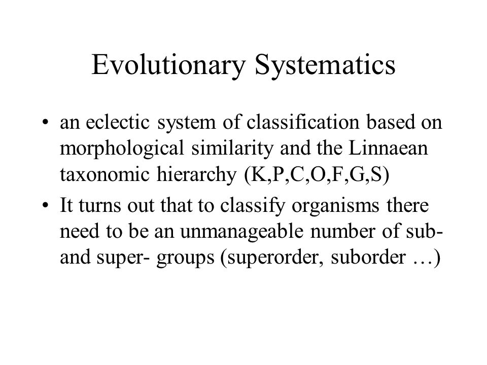 Evolutionary Systematics an eclectic system of classification based on morphological similarity and the Linnaean taxonomic hierarchy (K,P,C,O,F,G,S) I