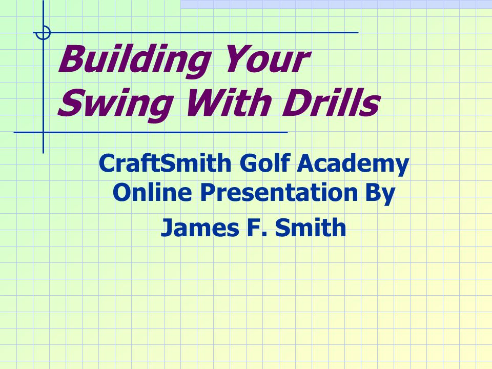 Building Your Swing With Drills CraftSmith Golf Academy Online Presentation By James F. Smith