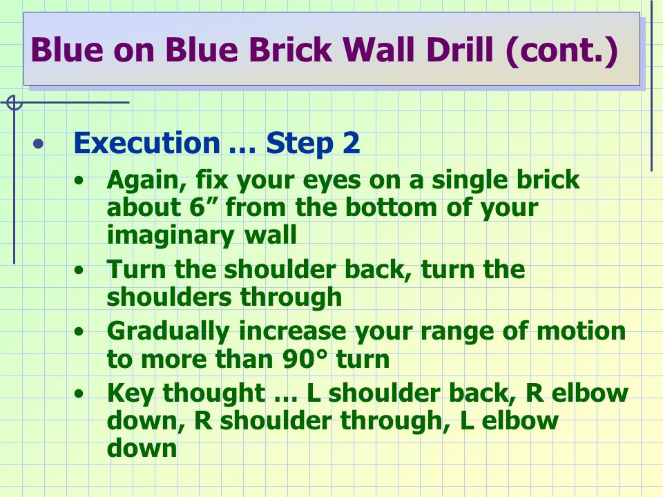 "Blue on Blue Brick Wall Drill (cont.) Execution … Step 2 Again, fix your eyes on a single brick about 6"" from the bottom of your imaginary wall Turn t"