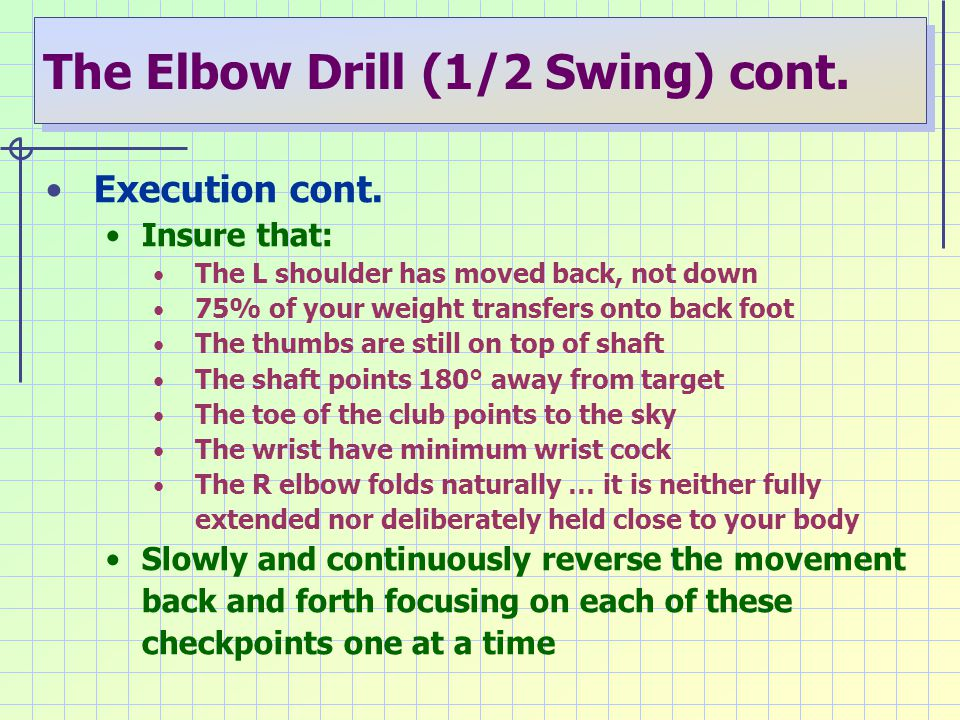 The Elbow Drill (1/2 Swing) cont. Execution cont. Insure that: The L shoulder has moved back, not down 75% of your weight transfers onto back foot The