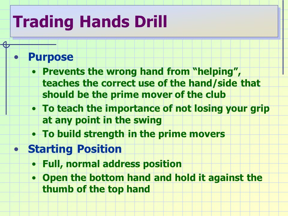 "Trading Hands Drill Purpose Prevents the wrong hand from ""helping"", teaches the correct use of the hand/side that should be the prime mover of the clu"