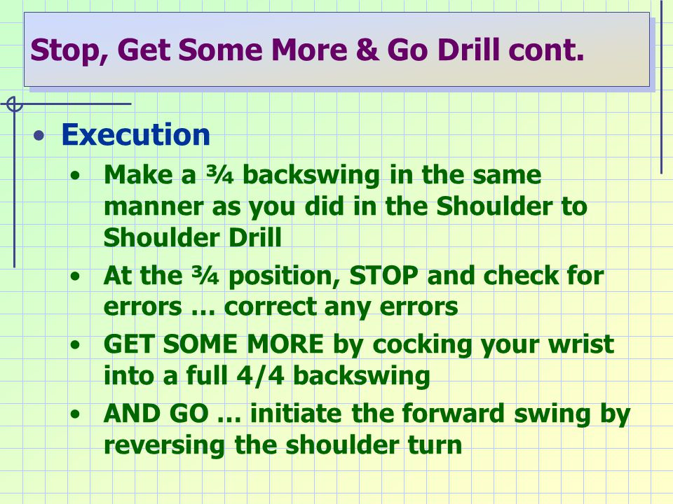 Stop, Get Some More & Go Drill cont. Execution Make a ¾ backswing in the same manner as you did in the Shoulder to Shoulder Drill At the ¾ position, S