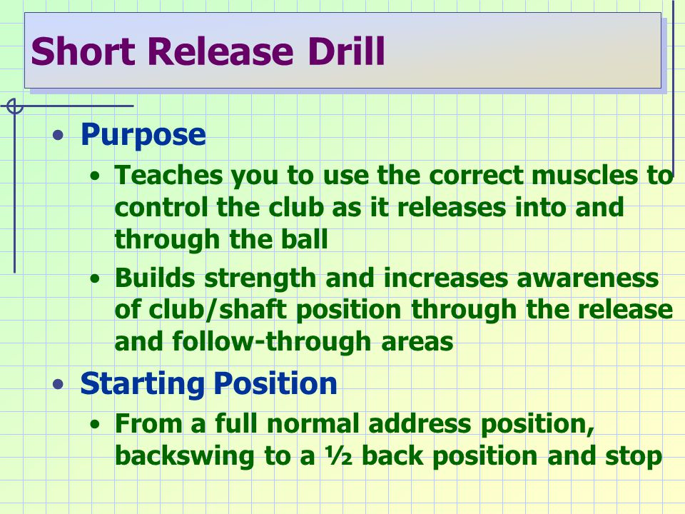 Short Release Drill Purpose Teaches you to use the correct muscles to control the club as it releases into and through the ball Builds strength and in