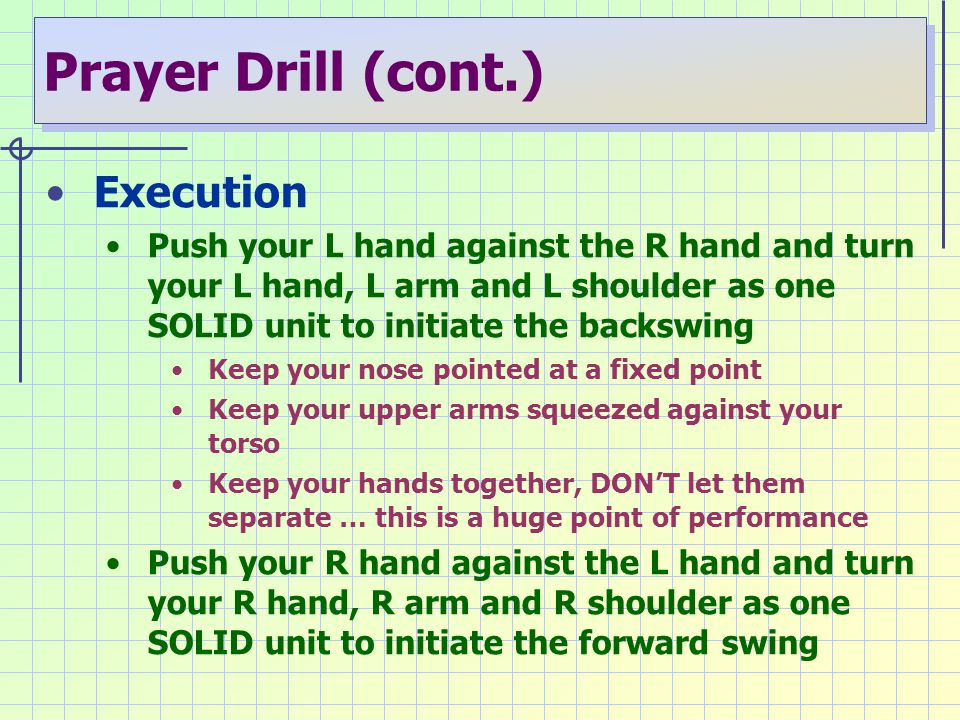 Prayer Drill (cont.) Execution Push your L hand against the R hand and turn your L hand, L arm and L shoulder as one SOLID unit to initiate the backsw