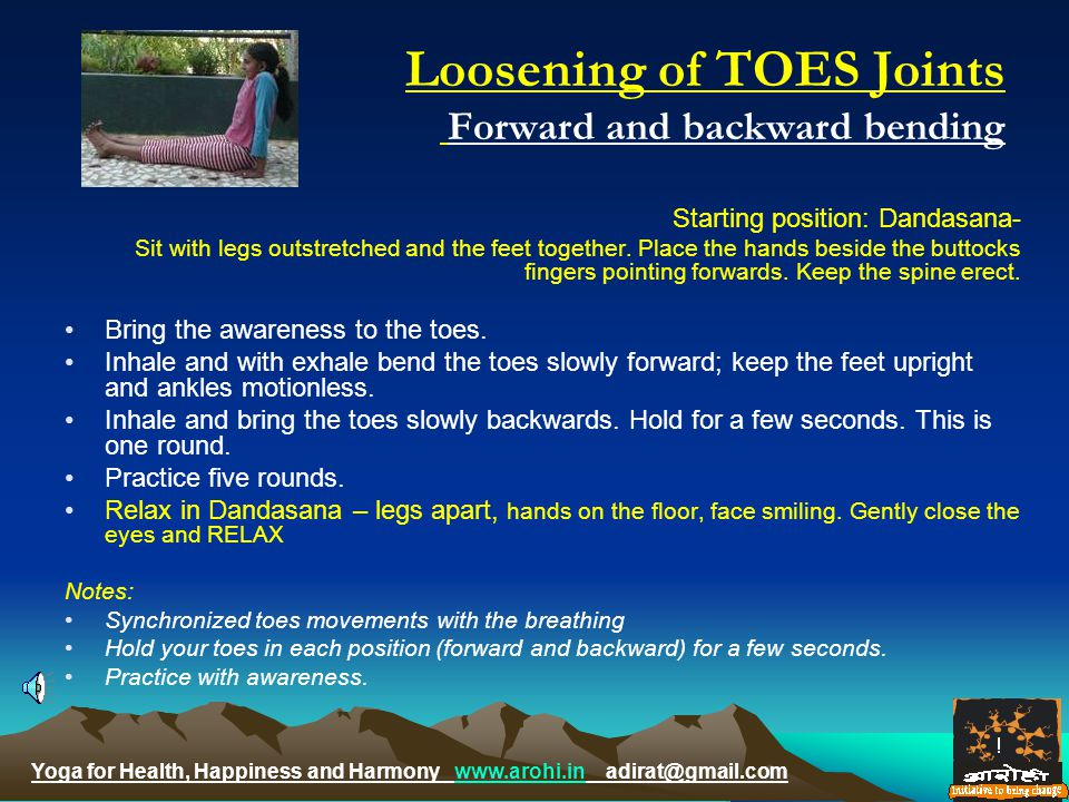 Yoga for Health, Happiness and Harmony www.arohi.in adirat@gmail.comwww.arohi.in Loosening of TOES Joints Forward and backward bending Starting position: Dandasana- Sit with legs outstretched and the feet together.