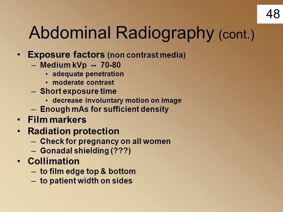 48 Abdominal Radiography (cont.) Exposure factors (non contrast media) –Medium kVp -- 70-80 adequate penetration moderate contrast –Short exposure tim