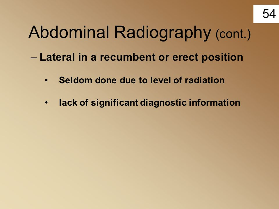 54 Abdominal Radiography (cont.) –Lateral in a recumbent or erect position Seldom done due to level of radiation lack of significant diagnostic inform