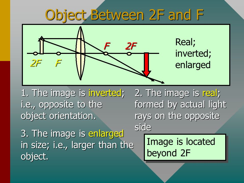 Object at 2F F F 2F 2F Real; inverted; same size 1. The image is inverted; i.e., opposite to the object orientation. 2. The image is real; i.e., forme