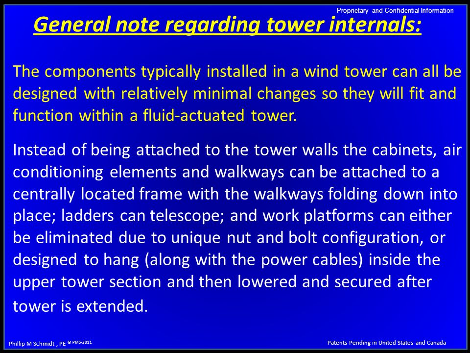 Proprietary and Confidential Information Patents Pending in United States and Canada Phillip M Schmidt, PE © PMS-2011 The components typically installed in a wind tower can all be designed with relatively minimal changes so they will fit and function within a fluid-actuated tower.