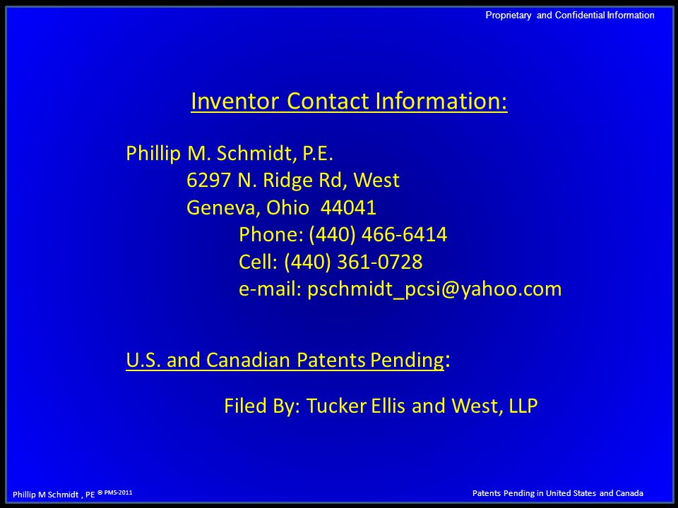 Proprietary and Confidential Information Patents Pending in United States and Canada Phillip M Schmidt, PE © PMS-2011 Inventor Contact Information: Phillip M.