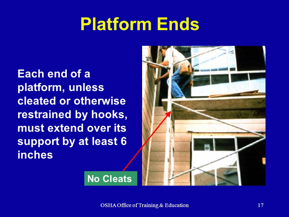 OSHA Office of Training & Education17 Platform Ends Each end of a platform, unless cleated or otherwise restrained by hooks, must extend over its support by at least 6 inches No Cleats