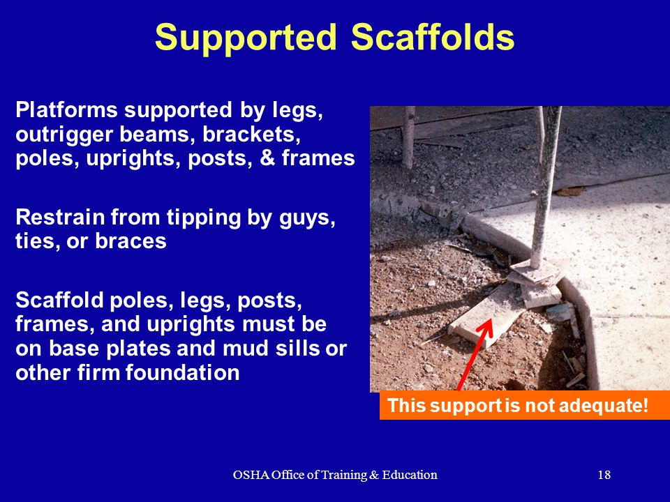 OSHA Office of Training & Education18 Supported Scaffolds Platforms supported by legs, outrigger beams, brackets, poles, uprights, posts, & frames Restrain from tipping by guys, ties, or braces Scaffold poles, legs, posts, frames, and uprights must be on base plates and mud sills or other firm foundation This support is not adequate!
