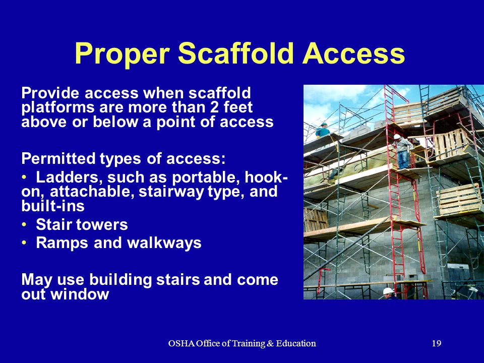 OSHA Office of Training & Education19 Proper Scaffold Access Provide access when scaffold platforms are more than 2 feet above or below a point of access Permitted types of access: Ladders, such as portable, hook- on, attachable, stairway type, and built-ins Stair towers Ramps and walkways May use building stairs and come out window