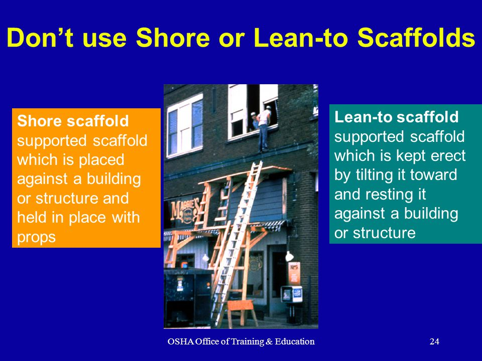 OSHA Office of Training & Education24 Don't use Shore or Lean-to Scaffolds Shore scaffold supported scaffold which is placed against a building or structure and held in place with props Lean-to scaffold supported scaffold which is kept erect by tilting it toward and resting it against a building or structure