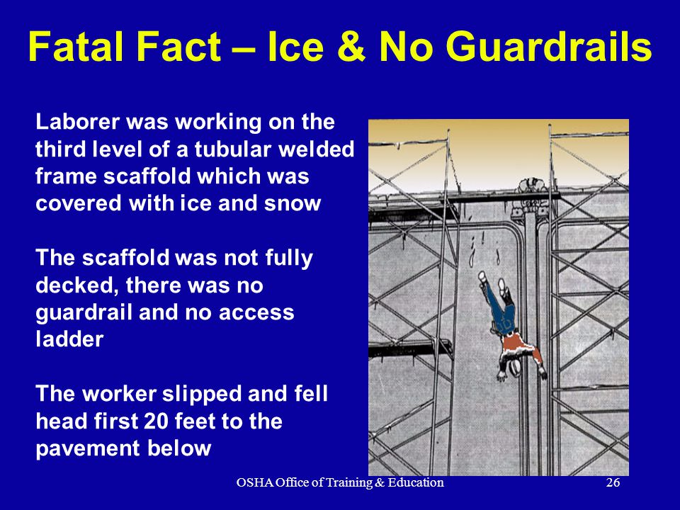OSHA Office of Training & Education26 Fatal Fact – Ice & No Guardrails Laborer was working on the third level of a tubular welded frame scaffold which was covered with ice and snow The scaffold was not fully decked, there was no guardrail and no access ladder The worker slipped and fell head first 20 feet to the pavement below