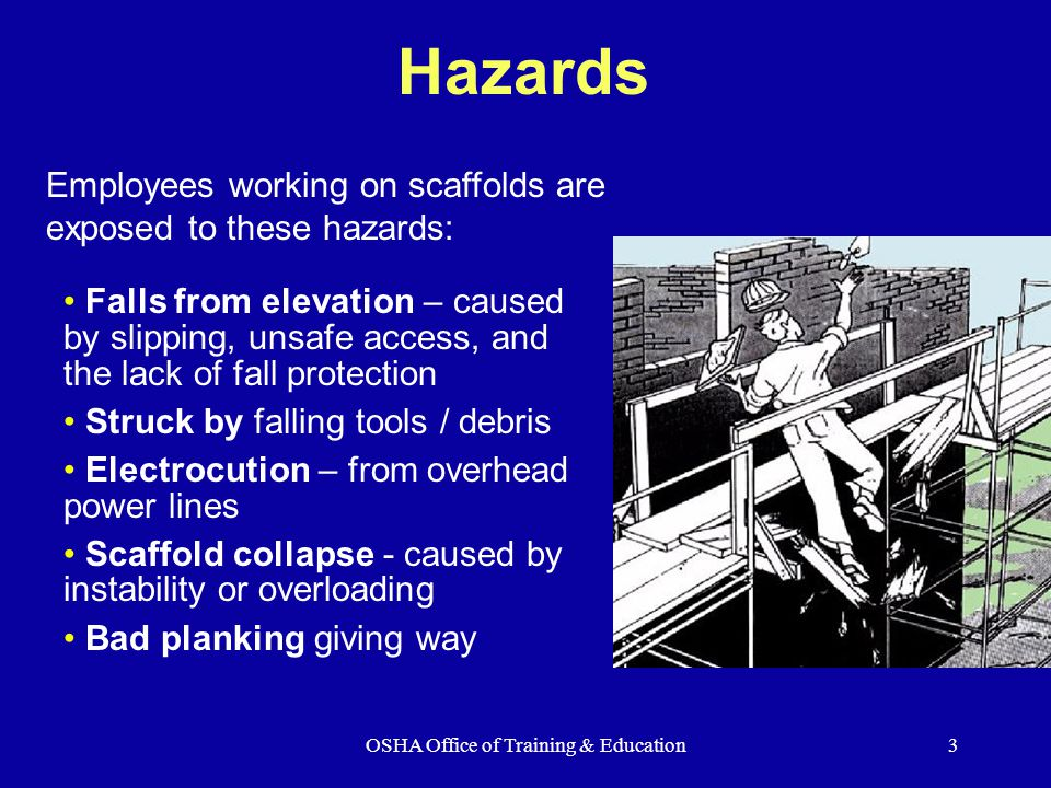 OSHA Office of Training & Education3 Hazards Falls from elevation – caused by slipping, unsafe access, and the lack of fall protection Struck by falling tools / debris Electrocution – from overhead power lines Scaffold collapse - caused by instability or overloading Bad planking giving way Employees working on scaffolds are exposed to these hazards: