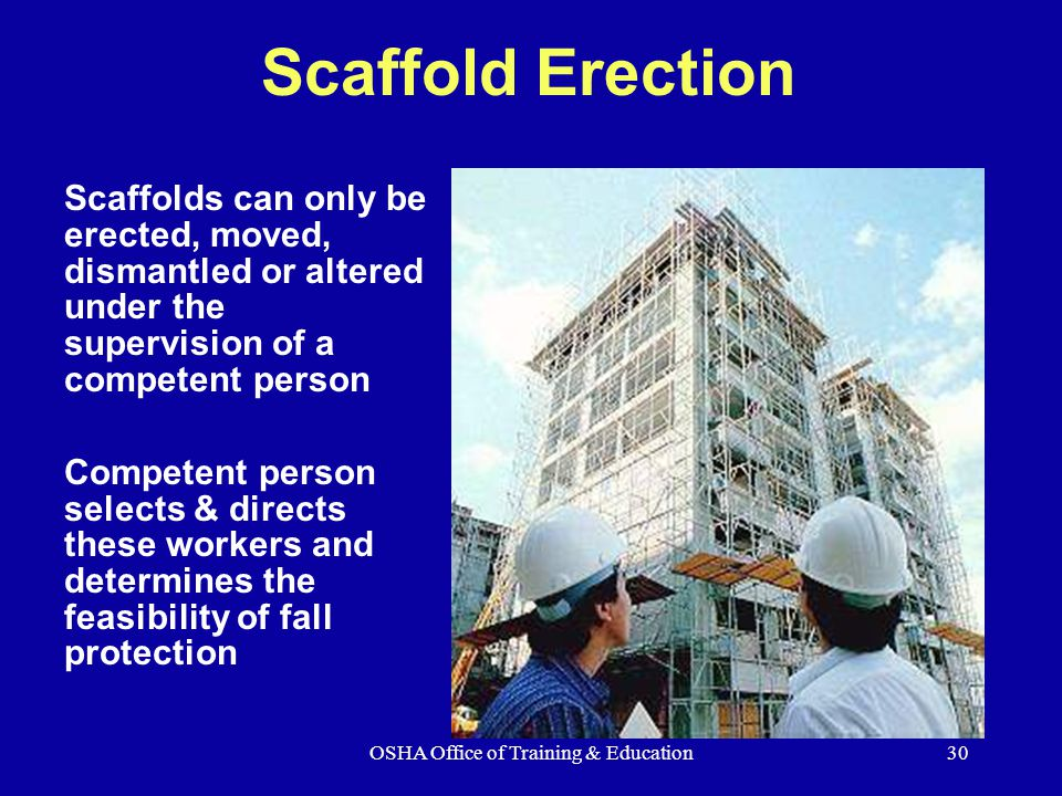 OSHA Office of Training & Education30 Scaffold Erection Scaffolds can only be erected, moved, dismantled or altered under the supervision of a competent person Competent person selects & directs these workers and determines the feasibility of fall protection