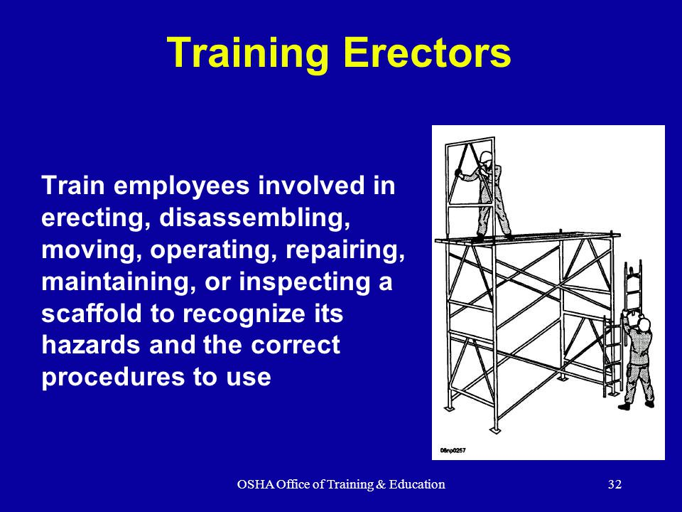 OSHA Office of Training & Education32 Training Erectors Train employees involved in erecting, disassembling, moving, operating, repairing, maintaining, or inspecting a scaffold to recognize its hazards and the correct procedures to use