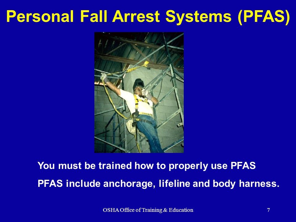 OSHA Office of Training & Education7 Personal Fall Arrest Systems (PFAS) You must be trained how to properly use PFAS PFAS include anchorage, lifeline and body harness.