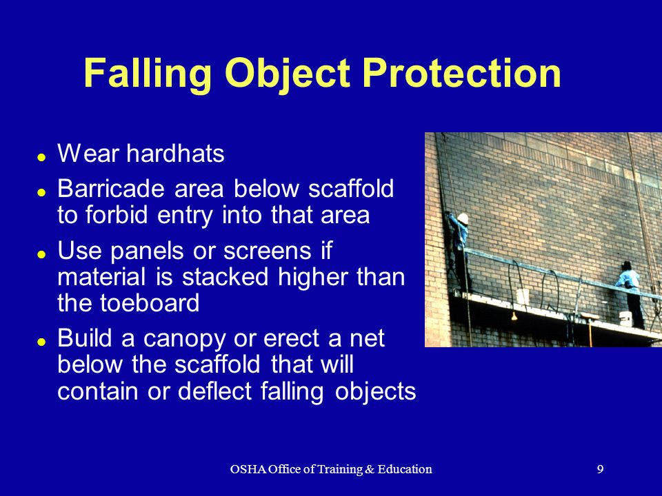 OSHA Office of Training & Education9 Falling Object Protection l Wear hardhats l Barricade area below scaffold to forbid entry into that area l Use panels or screens if material is stacked higher than the toeboard l Build a canopy or erect a net below the scaffold that will contain or deflect falling objects