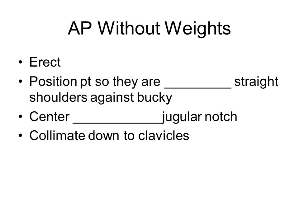 AP Without Weights Erect Position pt so they are _________ straight shoulders against bucky Center ____________jugular notch Collimate down to clavicles