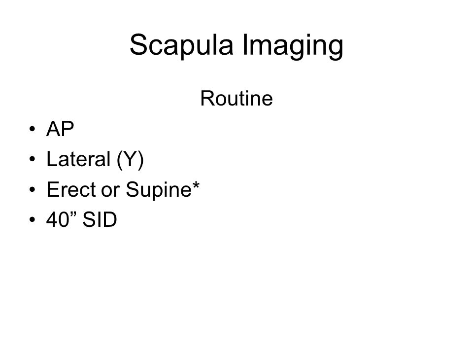 Scapula Imaging Routine AP Lateral (Y) Erect or Supine* 40 SID