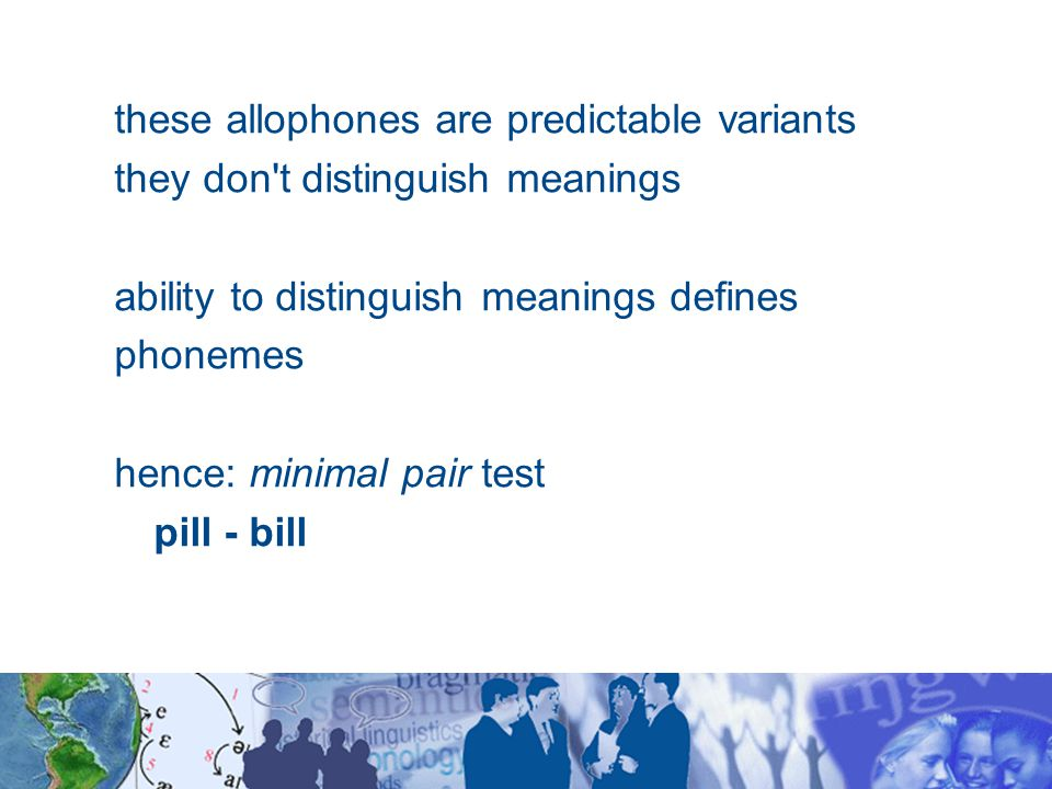 these allophones are predictable variants they don t distinguish meanings ability to distinguish meanings defines phonemes hence: minimal pair test pill - bill