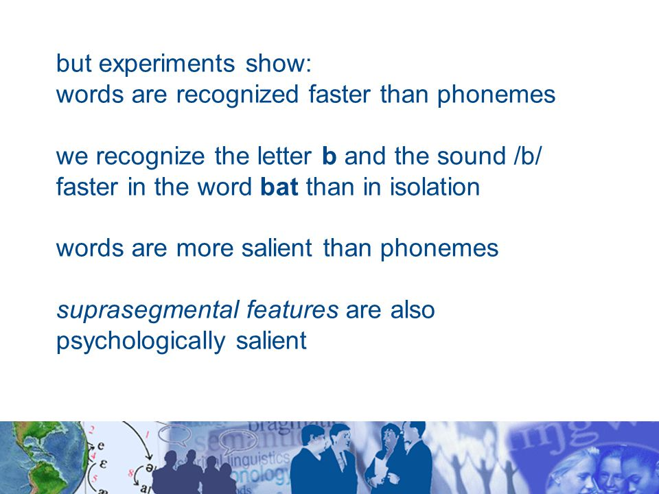but experiments show: words are recognized faster than phonemes we recognize the letter b and the sound /b/ faster in the word bat than in isolation words are more salient than phonemes suprasegmental features are also psychologically salient