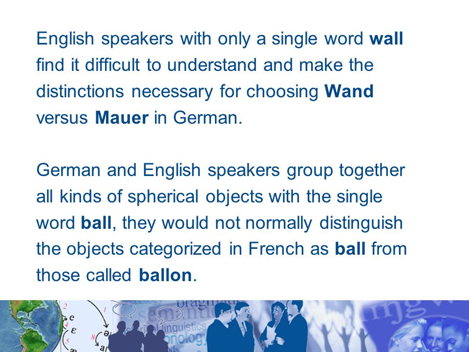 English speakers with only a single word wall find it difficult to understand and make the distinctions necessary for choosing Wand versus Mauer in German.