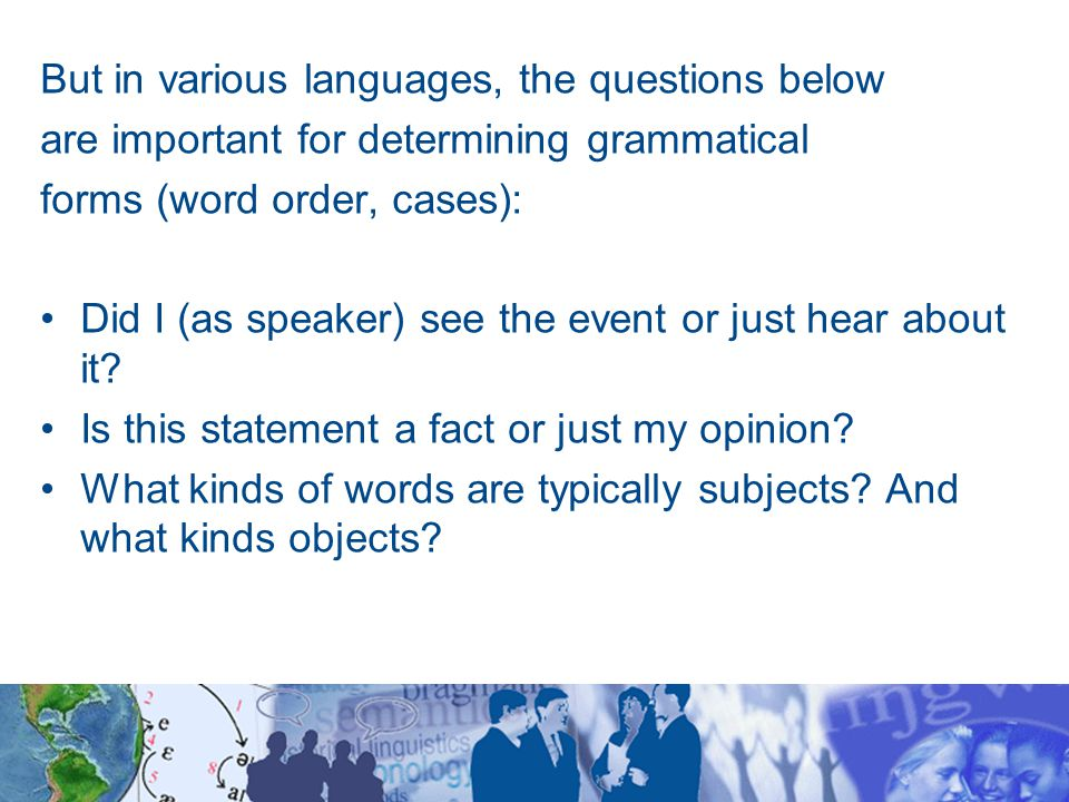 But in various languages, the questions below are important for determining grammatical forms (word order, cases): Did I (as speaker) see the event or just hear about it.