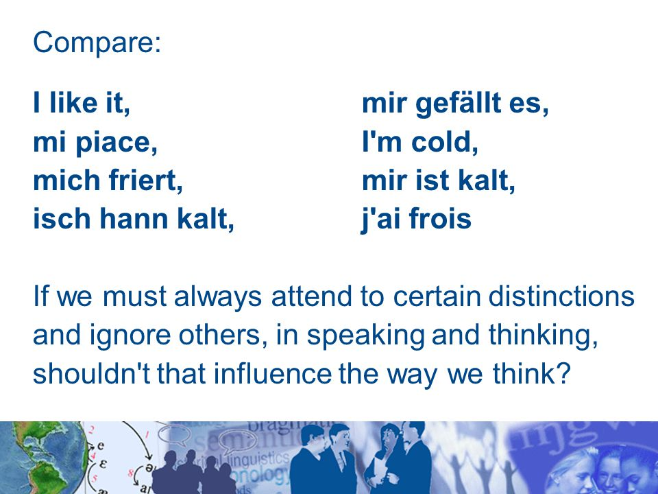 Compare: I like it, mir gefällt es, mi piace, I m cold, mich friert, mir ist kalt, isch hann kalt, j ai frois If we must always attend to certain distinctions and ignore others, in speaking and thinking, shouldn t that influence the way we think