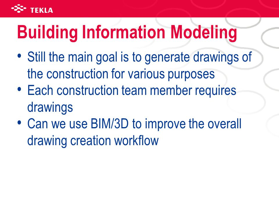 Building Information Modeling Still the main goal is to generate drawings of the construction for various purposes Each construction team member requi