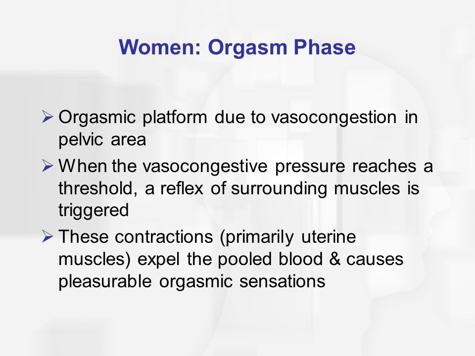 Women: Orgasm Phase  Orgasmic platform due to vasocongestion in pelvic area  When the vasocongestive pressure reaches a threshold, a reflex of surrounding muscles is triggered  These contractions (primarily uterine muscles) expel the pooled blood & causes pleasurable orgasmic sensations