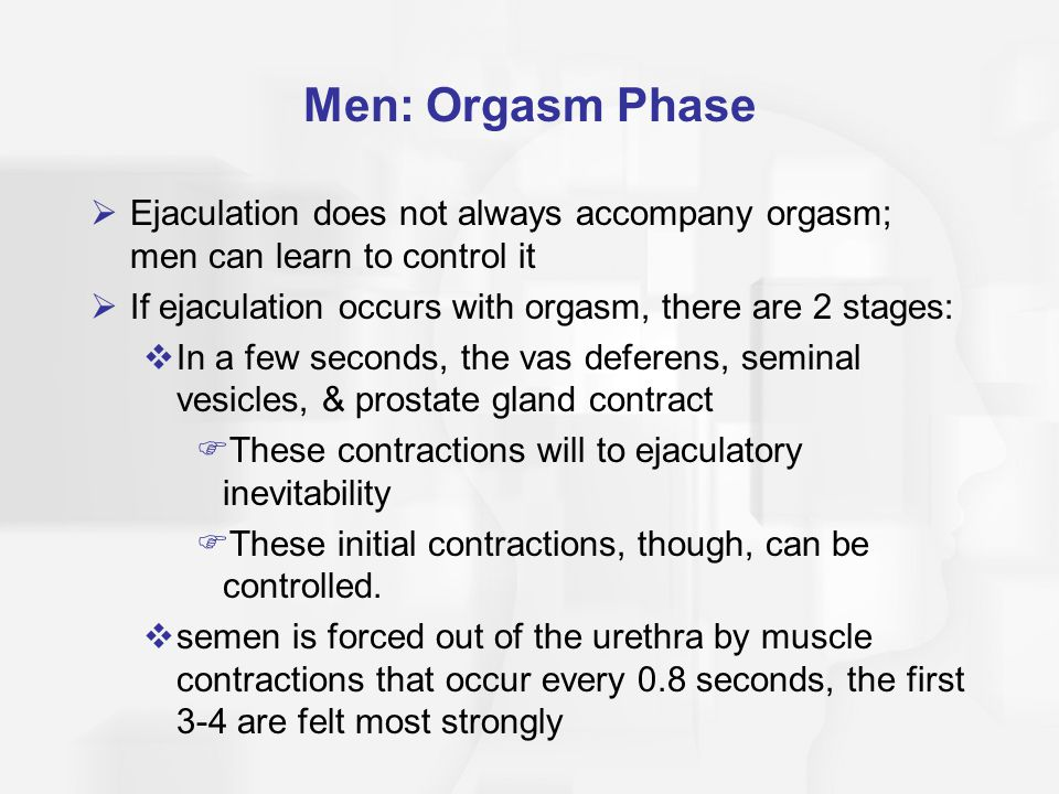 Men: Orgasm Phase  Ejaculation does not always accompany orgasm; men can learn to control it  If ejaculation occurs with orgasm, there are 2 stages: