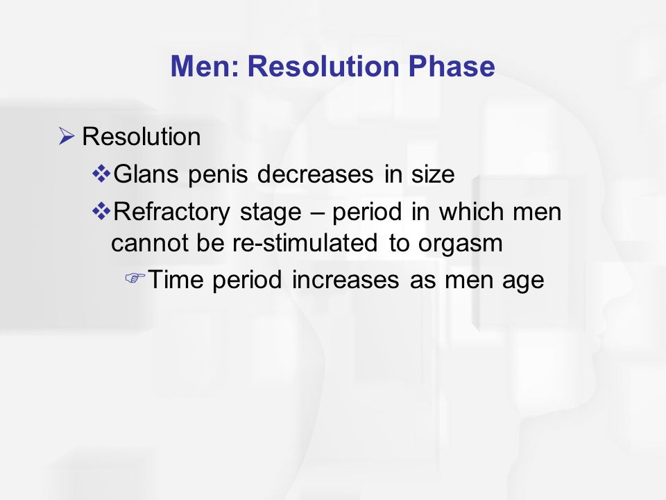 Men: Resolution Phase  Resolution  Glans penis decreases in size  Refractory stage – period in which men cannot be re-stimulated to orgasm  Time p