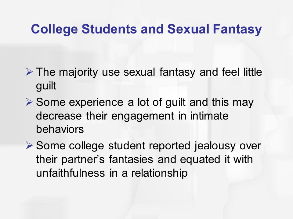 College Students and Sexual Fantasy  The majority use sexual fantasy and feel little guilt  Some experience a lot of guilt and this may decrease the