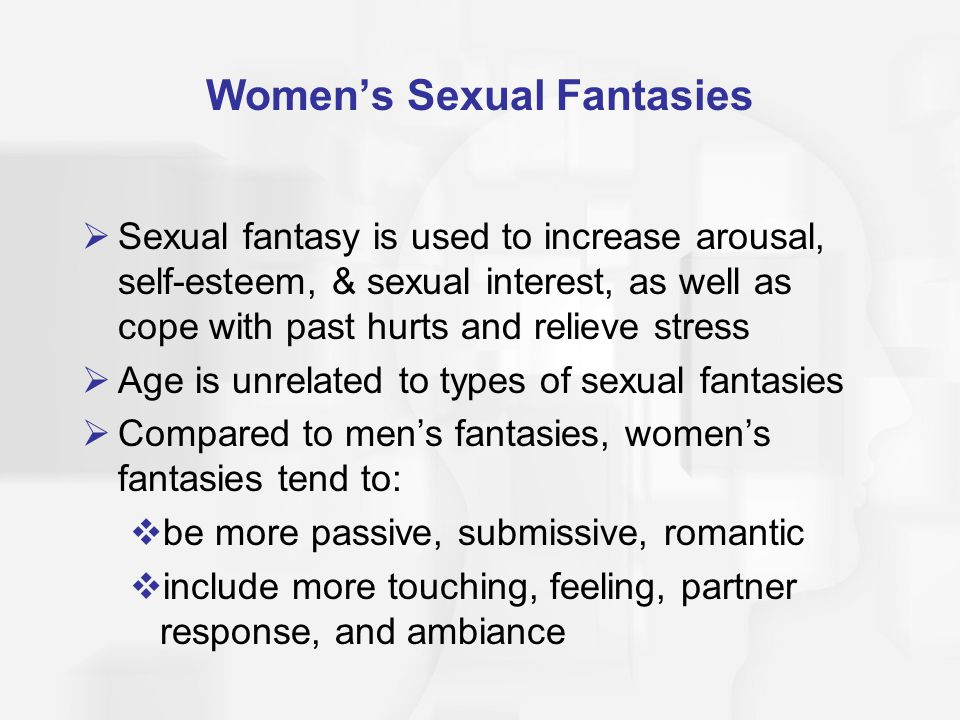 Women's Sexual Fantasies  Sexual fantasy is used to increase arousal, self-esteem, & sexual interest, as well as cope with past hurts and relieve str
