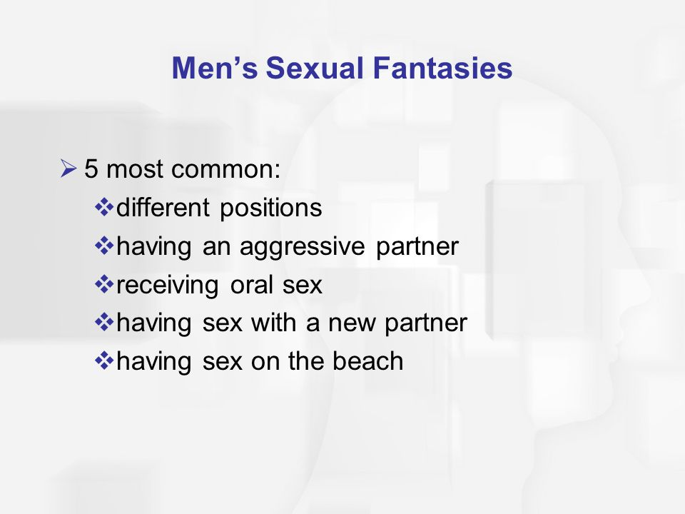 Men's Sexual Fantasies  5 most common:  different positions  having an aggressive partner  receiving oral sex  having sex with a new partner  ha
