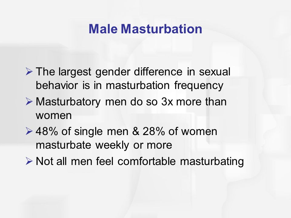 Male Masturbation  The largest gender difference in sexual behavior is in masturbation frequency  Masturbatory men do so 3x more than women  48% of