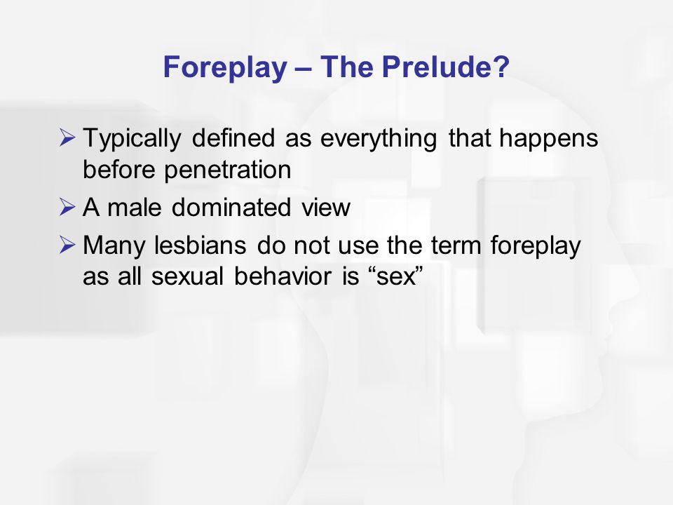 Foreplay – The Prelude?  Typically defined as everything that happens before penetration  A male dominated view  Many lesbians do not use the term
