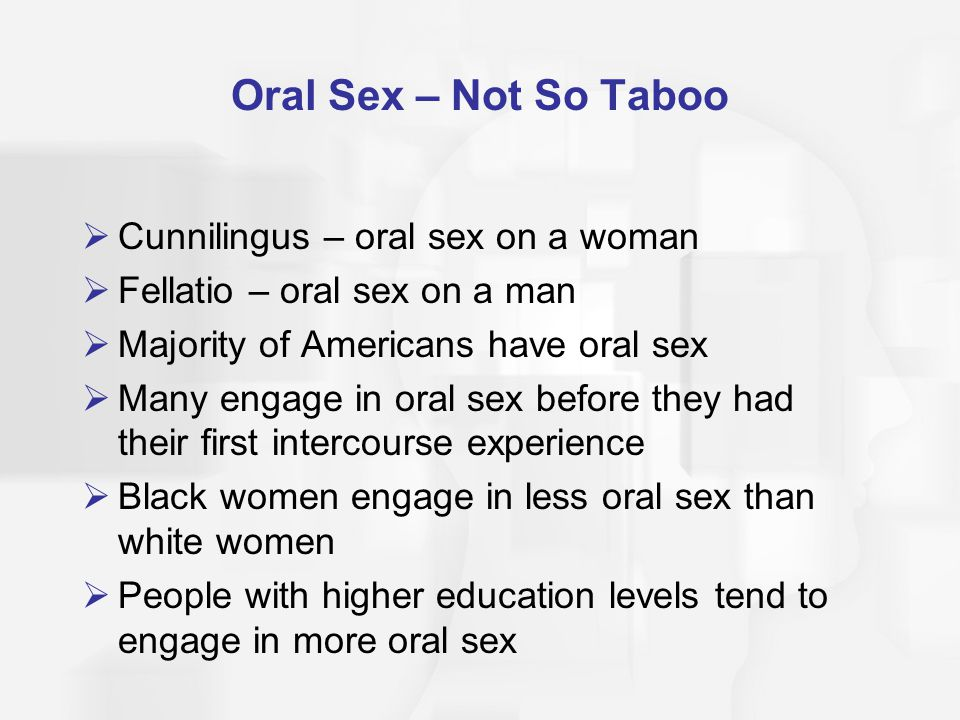 Oral Sex – Not So Taboo  Cunnilingus – oral sex on a woman  Fellatio – oral sex on a man  Majority of Americans have oral sex  Many engage in oral