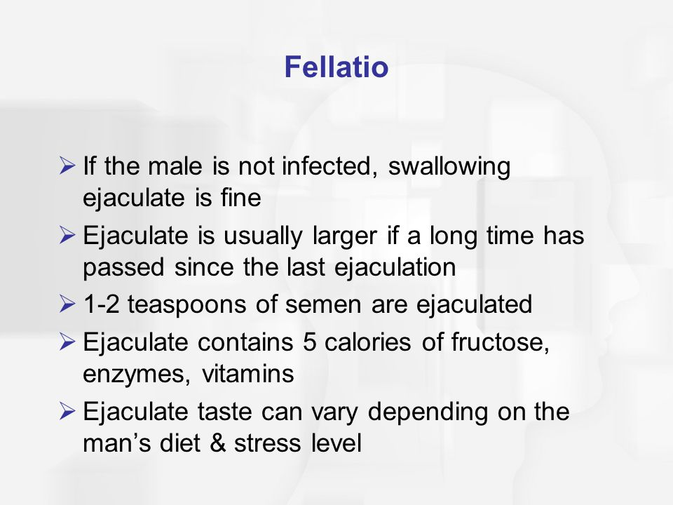 Fellatio  If the male is not infected, swallowing ejaculate is fine  Ejaculate is usually larger if a long time has passed since the last ejaculatio
