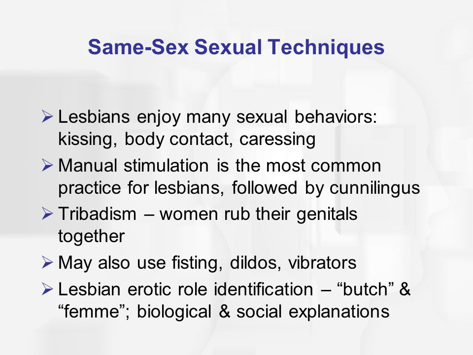Same-Sex Sexual Techniques  Lesbians enjoy many sexual behaviors: kissing, body contact, caressing  Manual stimulation is the most common practice f