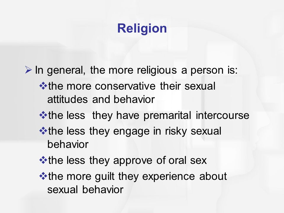 Religion  In general, the more religious a person is:  the more conservative their sexual attitudes and behavior  the less they have premarital int