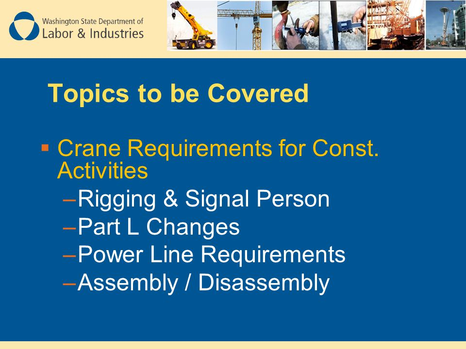 Topics to be Covered  Crane Requirements for Const. Activities –Rigging & Signal Person –Part L Changes –Power Line Requirements –Assembly / Disassem