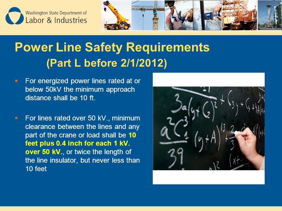 Power Line Safety Requirements (Part L before 2/1/2012)  For energized power lines rated at or below 50kV the minimum approach distance shall be 10 f