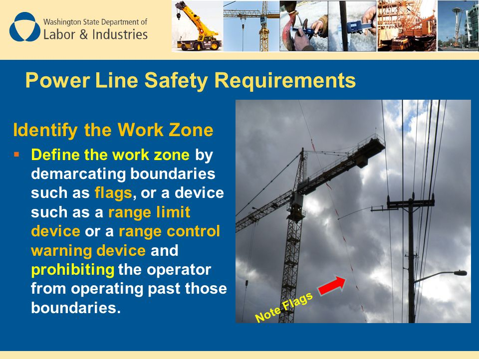 Power Line Safety Requirements Identify the Work Zone  Define the work zone by demarcating boundaries such as flags, or a device such as a range limi